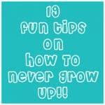 19 fun tips on How To Never Grow Up