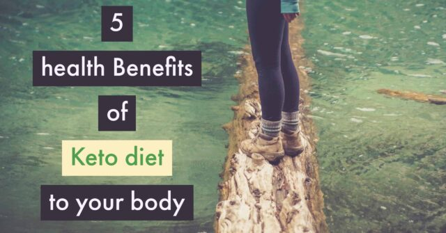 HEALTH BENEFITS OF KETO DIET TO YOUR BODY