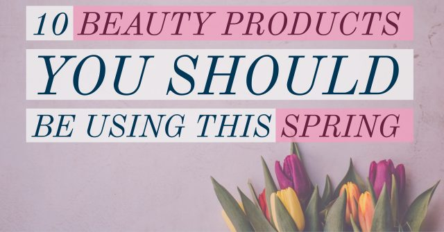 10 Beauty Products You Should Be Using This Spring