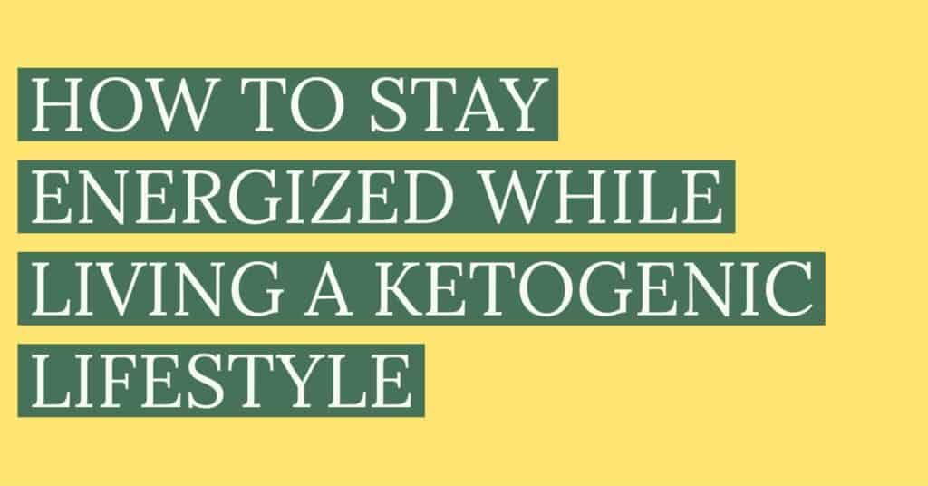 HOW TO STAY ENERGIZED WHILE LIVING A KETOGENIC LIFESTYLE | Ketogenic Diet for Beginners | Keto Diet Tips and Tricks | Ketogenic Lifestyle |