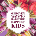 6 Scientifically Proven Ways to Raise the Happiest Kids