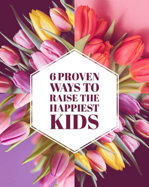6 Proven Ways to Raise the Happiest Kids