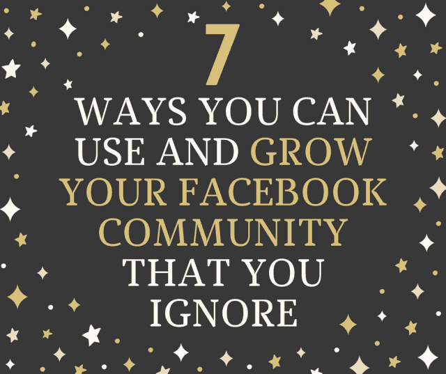 7 WAYS YOU CAN USE AND GROW YOUR FACEBOOK COMMUNITY THAT YOU IGNORE