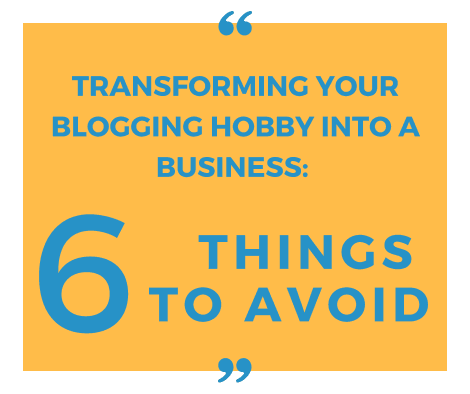 Transforming your blogging hobby into a business: 6 Things to avoid